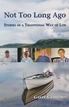 Not Too Long Ago: Stories of a Traditional Way of Life - Stories of a Traditional Way of Life ebook by Garry Cranford