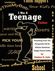I Was a Teenage Father: Parenting from the Perspective of an African American Single Parent Father ebook by Rashan Cole