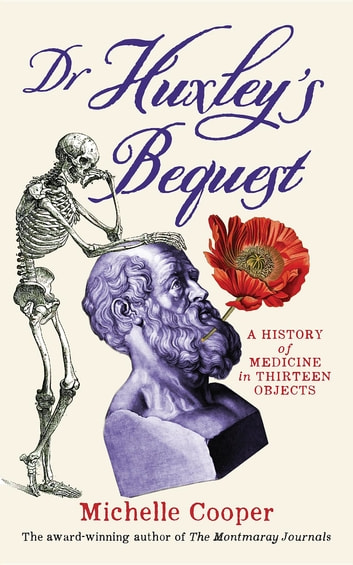Dr Huxley's Bequest - A History of Medicine in Thirteen Objects ebook by Michelle Cooper