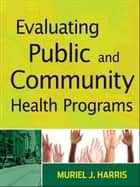 Evaluating Public and Community Health Programs ebook by Muriel J. Harris