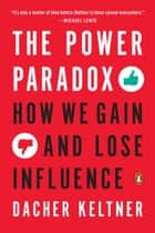 The Power Paradox - How We Gain and Lose Influence ebook by Dacher Keltner