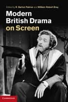 Modern British Drama on Screen ebook by R. Barton Palmer, William Robert Bray