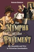 Nymphs of the Pavement - Sin, Scandal and Vice in Victorian Lincolnshire ebook by Richard Gurnham