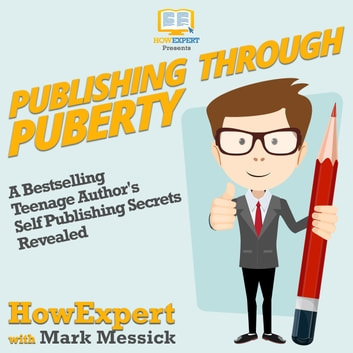 Publishing Through Puberty - A Bestselling Teenage Author's Self Publishing Secrets Revealed audiobook by HowExpert,Mark Messick