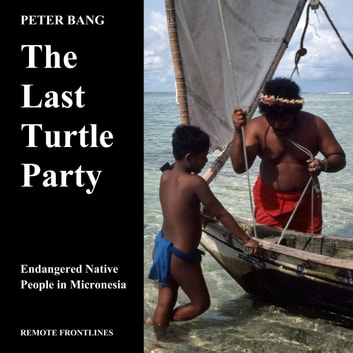 The Last Turtle Party - Endangered Native People in Micronesia ebook by Peter Bang