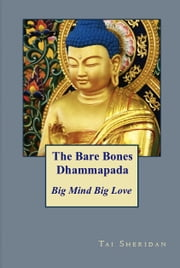 The Bare Bones Dhammapada: Big Mind Big Love ebook by Tai Sheridan, Ph.D.