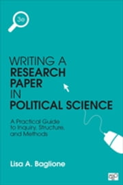 Writing a Research Paper in Political Science - A Practical Guide to Inquiry, Structure, and Methods ebook by Lisa A. Baglione