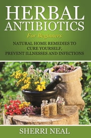 Herbal Antibiotics For Beginners - Natural Home Remedies to Cure Yourself, Prevent Illnesses and Infections ebook by Sherri Neal