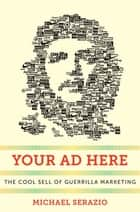 Your Ad Here - The Cool Sell of Guerrilla Marketing eBook by Michael Serazio