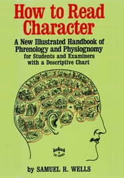 How to Read Character - A New Illustrated Handbook of Phrenology and Physiognomy for Students and Examiners with a Descriptive Chart ebook by Samuel R. Wells
