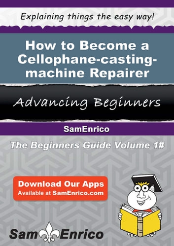 How to Become a Cellophane-casting-machine Repairer - How to Become a Cellophane-casting-machine Repairer ebook by Elane Vaught