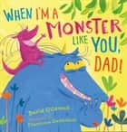When I'm a Monster Like You, Dad ebook by David O'Connell, Francesca Gambatesa
