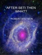 After SETI Then What? ebook by Robert Stetson