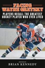 Facing Wayne Gretzky - Players Recall the Greatest Hockey Player Who Ever Lived ebook by