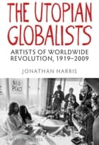 The Utopian Globalists - Artists of Worldwide Revolution, 1919-2009 ebook by Jonathan Harris