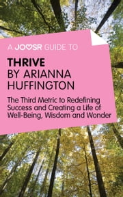 A Joosr Guide to… Thrive by Arianna Huffington: The Third Metric to Redefining Success and Creating a Life of Well-Being, Wisdom, and Wonder ebook by Joosr