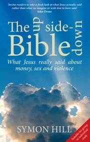 The Upside-down Bible: What Jesus really said about money, sex and violence ebook by Symon Hill