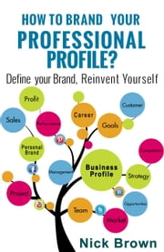 How to Brand Your Professional Profile? Define your Brand, Reinvent Yourself. ebook by Nick Brown