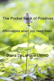 The Pocket Book of Positives - Affirmations when you need them ebook by Diana DeLaHaye LMHC