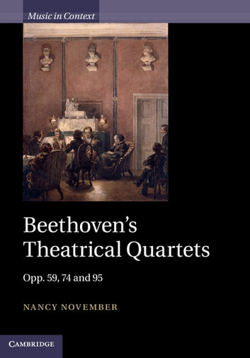 Beethoven's Theatrical Quartets - Opp. 59, 74 and 95 ebook by Nancy November