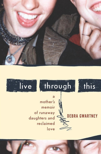 Live Through This - A Mother's Memoir of Runaway Daughters and Reclaimed Love ebook by Debra Gwartney
