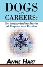 Dogs with Careers: Ten Happy-Ending Stories of Purpose and Passion ebook by Anne Hart