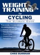 Weight Training for Cycling - The Ultimate Guide ebook by Chris Burnham