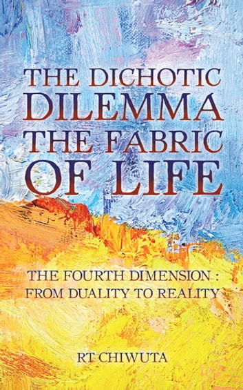 The Dichotic Dilemma The Fabric Of Life EBook By RT Chiwuta
