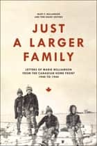 Just a Larger Family: Letters of Marie Williamson from the Canadian Home Front,1940–1944 ebook by Mary F. Williamson,Tom Sharp