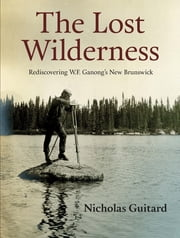 The Lost Wilderness - Rediscovering W.F. Ganong's New Brunswick ebook by Nicholas Guitard