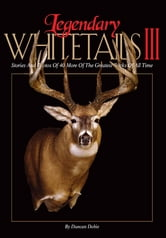 Legendary Whitetails III - Stories and Photos of 40 More of the Greatest Bucks of All Time ebook by Duncan Dobie