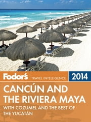 Fodor's Cancun and the Riviera Maya 2014 - with Cozumel and the Best of the Yucatan ebook by Fodor's