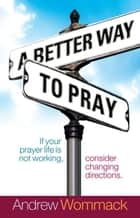 A Better Way to Pray ebook by Andrew Wommack