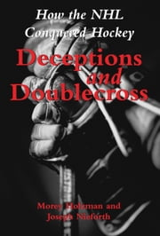 Deceptions and Doublecross - How the NHL Conquered Hockey ebook by Morey Holzman,Joseph Nieforth
