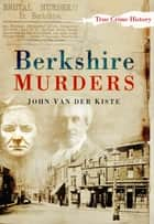 Berkshire Murders ebook by John Van der Kiste