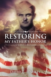 Restoring My Father's Honor: A Son's Crusade ebook by David E. Stanley