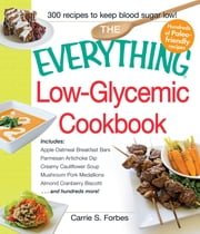 The Everything Low-Glycemic Cookbook - Includes Apple Oatmeal Breakfast Bars, Parmesan Artichoke Dip, Creamy Cauliflower Soup, Mushroom Pork Medallions, Almond Cranberry Biscotti ...and hundreds more! ebook by Carrie S. Forbes