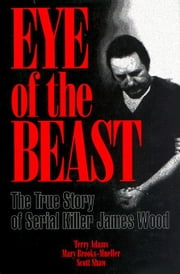 Eye of the Beast: The True Story of Serial Killer James Wood ebook by Adams, Terry