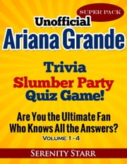 Unofficial Ariana Grande Trivia Slumber Party Quiz Game Super Pack Volumes 1-4 ebook by Serenity Starr