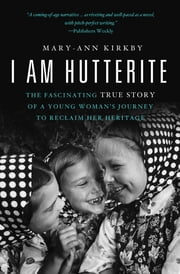 I Am Hutterite - The Fascinating True Story of a Young Woman's Journey to Reclaim Her Heritage ebook by Mary-Ann Kirkby