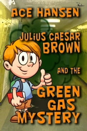 Julius Caesar Brown and the Green Gas Mystery ebook by Ace Hansen
