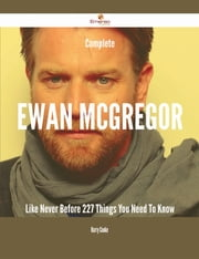 Complete Ewan McGregor Like Never Before - 227 Things You Need To Know ebook by Harry Cooke