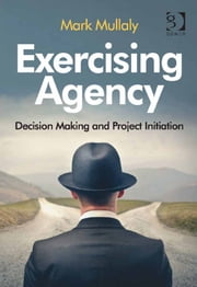 Exercising Agency - Decision Making and Project Initiation ebook by Mark Mullaly