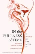 In the Fullness of Time - 32 Women on Life After 50 ebook by Emily W. Upham, Linda Gravenson