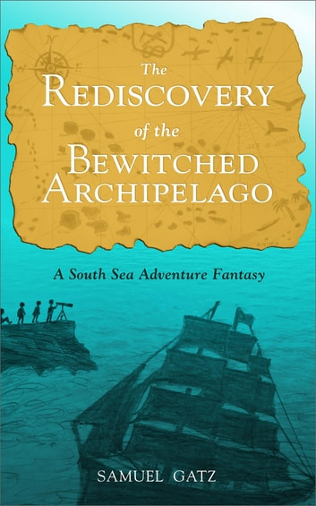 The Rediscovery of the Bewitched Archipelago: A South Sea Adventure Fantasy ebook by Samuel Gatz