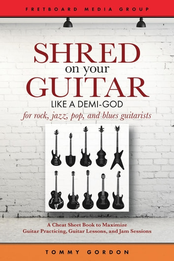 Shred on Your Guitar Like a Demi-God: A Cheat Sheet Book to Maximize Guitar Practicing, Guitar Lessons, and Jam Sessions - Guitar Practicing Guide ebook by Tommy Gordon
