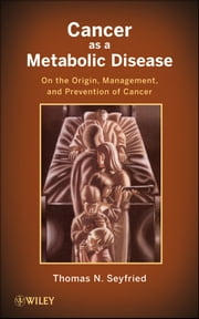 Cancer as a Metabolic Disease - On the Origin, Management, and Prevention of Cancer ebook by Thomas Seyfried