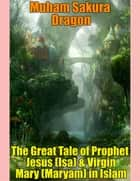 The Great Tale of Prophet Jesus (Isa) & Virgin Mary (Maryam) In Islam ebook by Muham Sakura Dragon