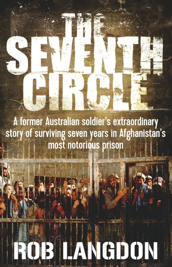 The Seventh Circle - A former Australian soldier's extraordinary story of surviving seven years in Afghanistan's most notorious prison ebook by Rob Langdon