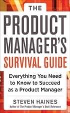 The Product Manager's Survival Guide: Everything You Need to Know to Succeed as a Product Manager ebook by Steven Haines